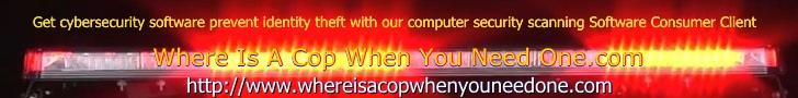 Where Is A Cop When You Need One.com Get cybersecurity software, prevent identity theft.  With our computer security scanning Software Consumer Client  for your home & office use. http://www.whereisacopwhenyouneedone.com/